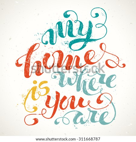 My Home Is Where You Are. Unique rough encouraging quote. Grunge vector lettering. Hand-written phrase isolated on white background. Paint stains.  - stock vector