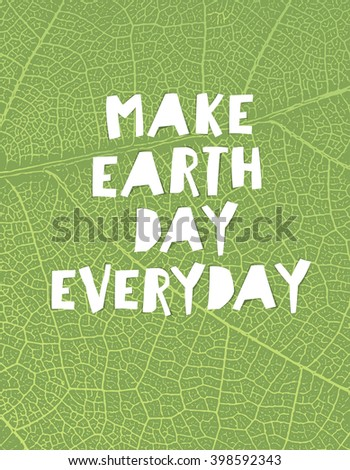 "Nature background with ""Make Earth day everyday"" motivational quote. Green leaf veins texture. Paper cut letters. - stock vector"