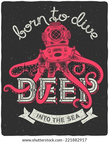 """Octopus wearing a diving helmet. Vintage print for t-shirt with slogan """"Born to dive deep into the sea"""" - stock vector"""