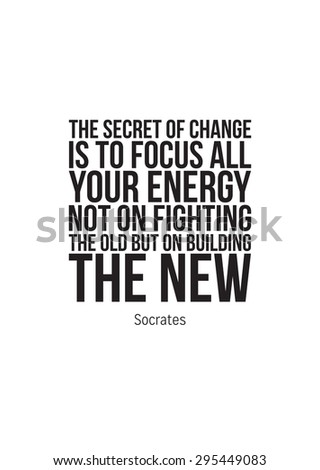 Poster quote. The secret of change is to focus all your energy not on fighting the old but on building the new. Socrates  - stock vector