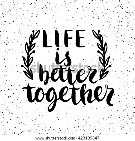 Quote. Life is better together. Hand drawn typography poster. For greeting cards, Valentine day, wedding, posters, prints or home decorations.Vector illustration - stock vector