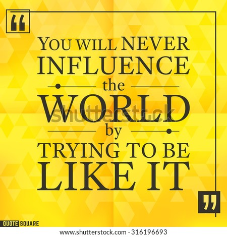 Quote Motivational Square. Inspirational Quote. Text Speech Bubble. You will never influence the world by trying to be like it. Vector illustration. - stock vector