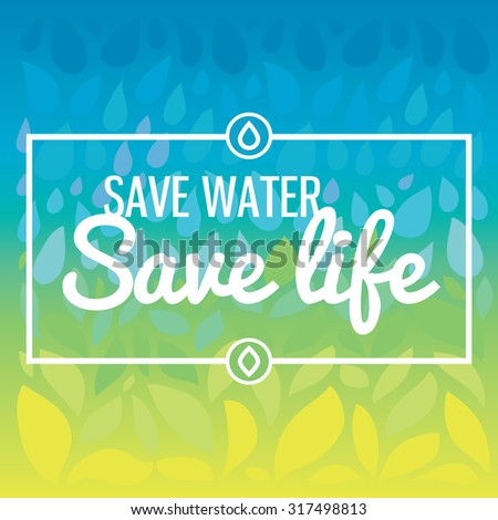 Save water - save life. Hand drawn drops and leaves background with text. Important ecological green topic.  - stock vector
