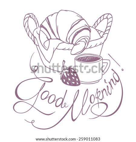 "Sketch drawing of french breakfast - basket with croissant, coffee cup, strawberry and hand written lettering ""Good Morning"". Vector freehand detailed illustration isolated on  white background - stock vector"