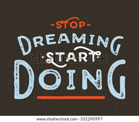 Stop Dreaming Start Doing. Vintage textured motivational hand lettered textured quote for t shirt fashion graphics, wall art prints,home interior decor,poster,card design.Retro vector illustration - stock vector