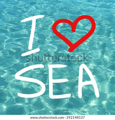 Vector blue sea realistic water. I love sea. Summer vacations image. Vector illustration can be used for web design, surface textures, summer posters, travel cards design. - stock vector