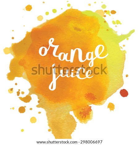 Vector splash of watercolor background and lettering. Artistic hand drawn texture on different layers. Orange  juice - stock vector