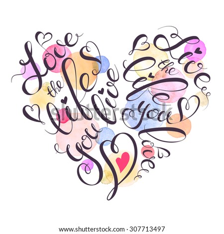 Watercolor lettering poster. Motivational illustration with text. Love the life you live. Quote in heart shape. - stock vector