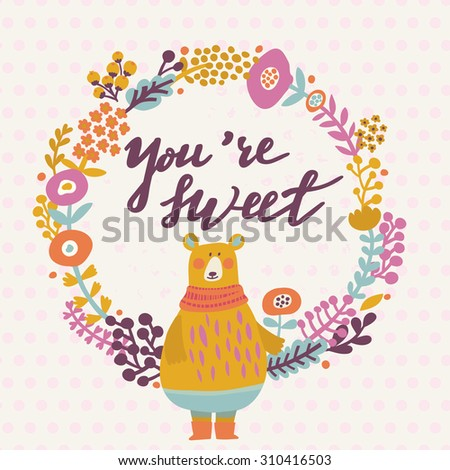 You are sweet - lovely card in bright colors. Sweet funny bear with scarf in floral wreath in vector - stock vector