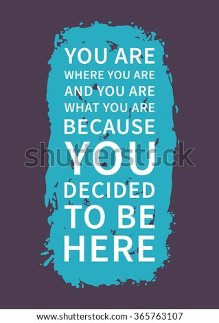 You are where you are, and you are what you are, because you decided to be here. Inspirational saying. Motivational quote for poster, banner. Vector creative typography concept design illustration.   - stock vector