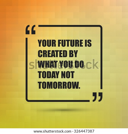 Your Future Is Created By What You Do Today Not Tomorrow. - Inspirational Quote, Slogan, Saying on an Abstract Yellow, Orange Background - stock vector